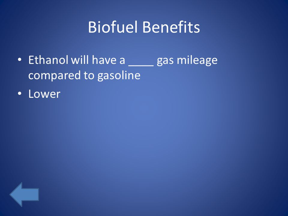 Biofuel Benefits Ethanol will have a ____ gas mileage compared to gasoline Lower