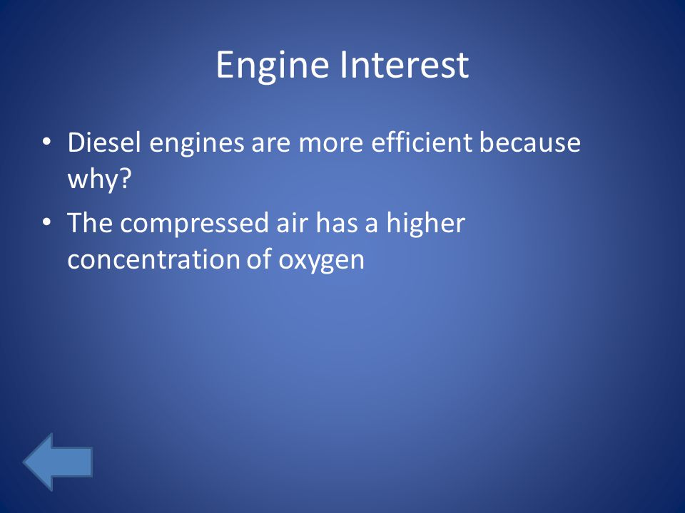 Engine Interest Diesel engines are more efficient because why? The compressed air has a higher concentration of oxygen