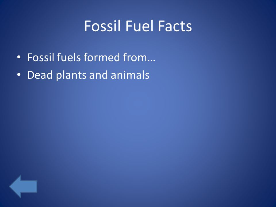Fossil Fuel Facts Fossil fuels formed from… Dead plants and animals