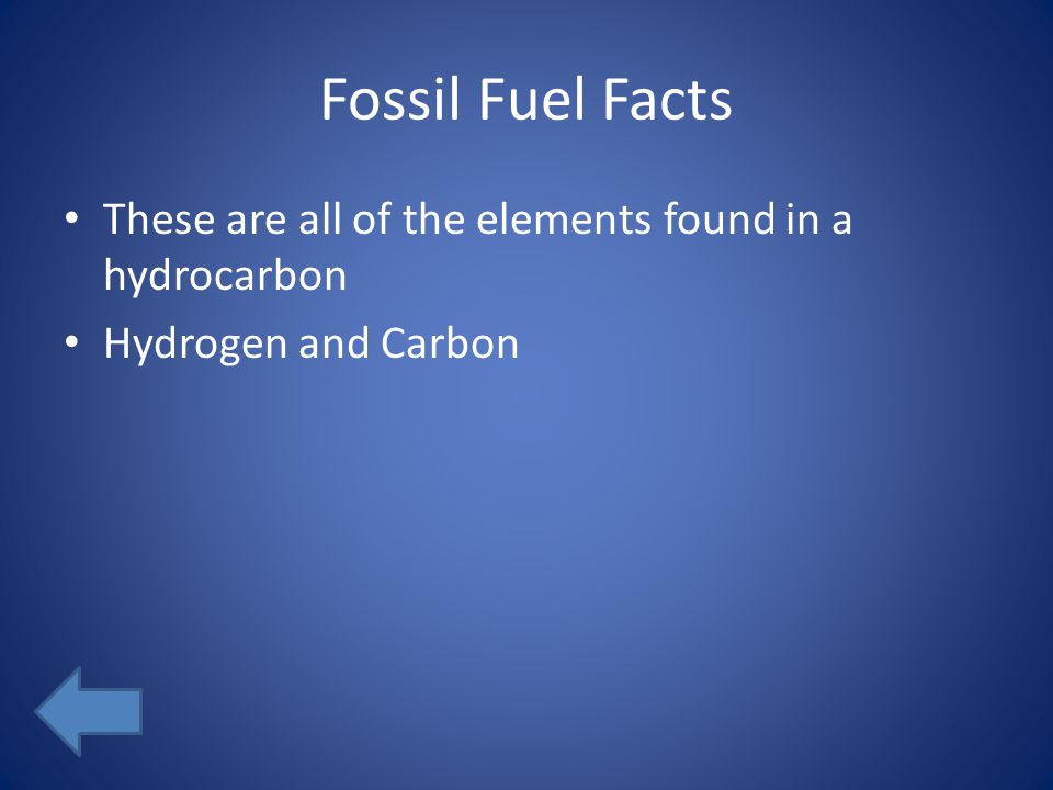 Fossil Fuel Facts These are all of the elements found in a hydrocarbon Hydrogen and Carbon