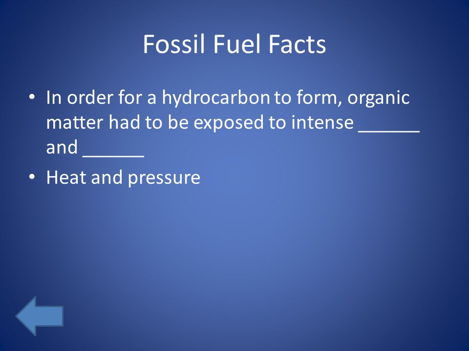 Fossil Fuel Facts In order for a hydrocarbon to form, organic matter had to be exposed to intense ______ and ______ Heat and pressure