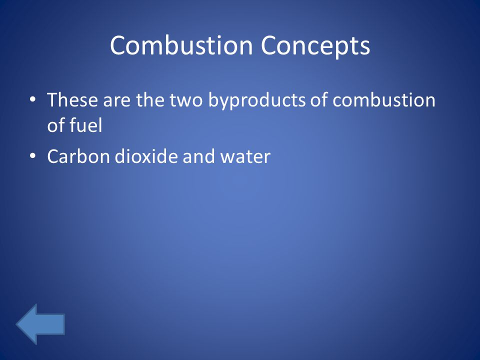 Combustion Concepts These are the two byproducts of combustion of fuel Carbon dioxide and water