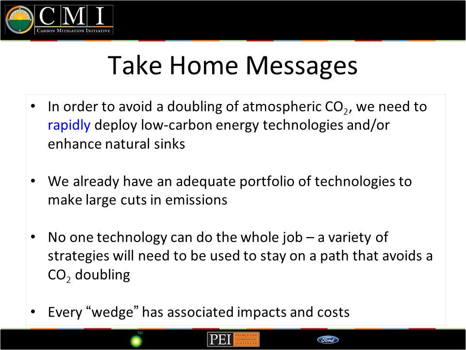 Take Home Messages In order to avoid a doubling of atmospheric CO 2, we need to rapidly deploy low-carbon energy technologies and/or enhance natural sinks We already have an adequate portfolio of technologies to make large cuts in emissions No one technology can do the whole job – a variety of strategies will need to be used to stay on a path that avoids a CO 2 doubling Every wedge has associated impacts and costs