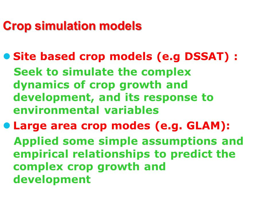 Crop simulation models Site based crop models (e.g DSSAT) : Seek to simulate the complex dynamics of crop growth and development, and its response to