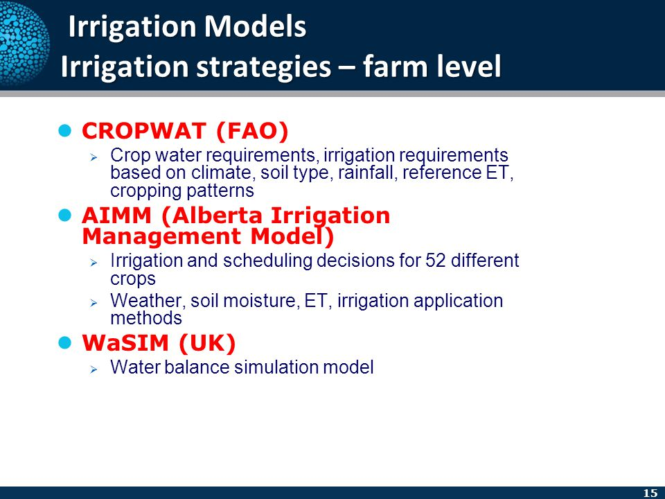 15 Irrigation Models Irrigation strategies – farm level Irrigation Models Irrigation strategies – farm level CROPWAT (FAO)  Crop water requirements,