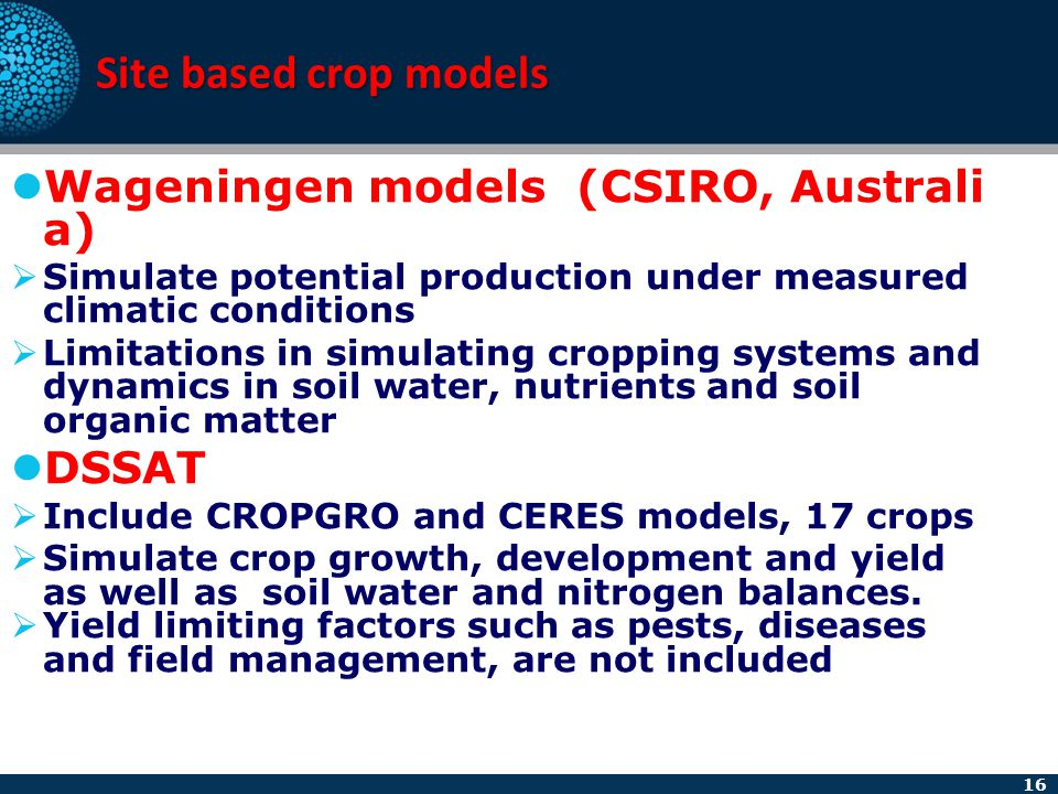 16 Site based crop models Wageningen models (CSIRO, Australi a)  Simulate potential production under measured climatic conditions  Limitations in si