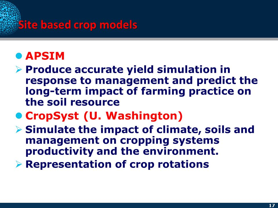17 Site based crop models APSIM  Produce accurate yield simulation in response to management and predict the long-term impact of farming practice on
