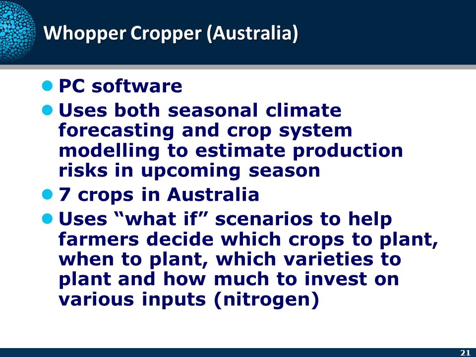 21 Whopper Cropper (Australia) PC software Uses both seasonal climate forecasting and crop system modelling to estimate production risks in upcoming s