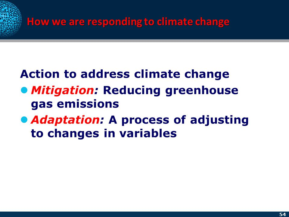 54 How we are responding to climate change Action to address climate change Mitigation: Reducing greenhouse gas emissions Adaptation: A process of adj