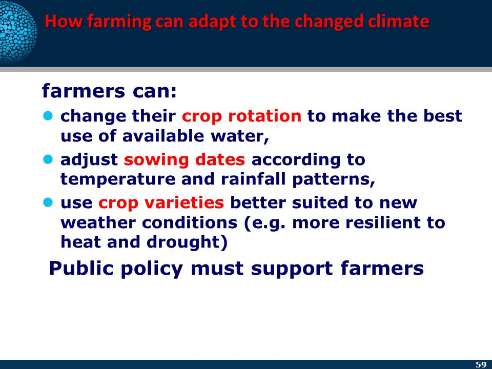 59 How farming can adapt to the changed climate farmers can: change their crop rotation to make the best use of available water, adjust sowing dates a
