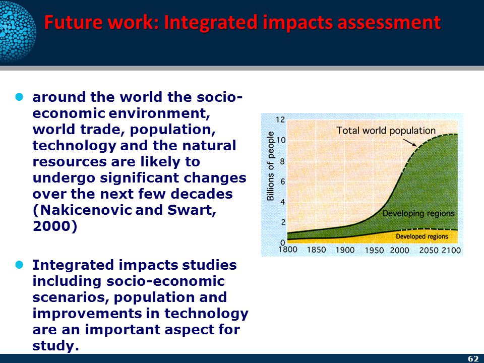 62 Future work: Integrated impacts assessment around the world the socio- economic environment, world trade, population, technology and the natural re