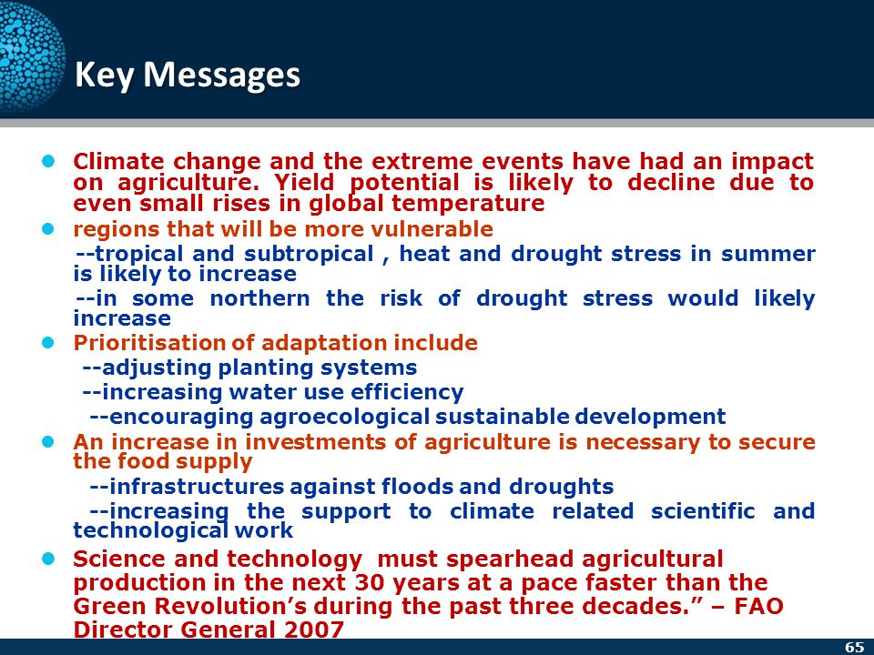 65 Key Messages Climate change and the extreme events have had an impact on agriculture. Yield potential is likely to decline due to even small rises