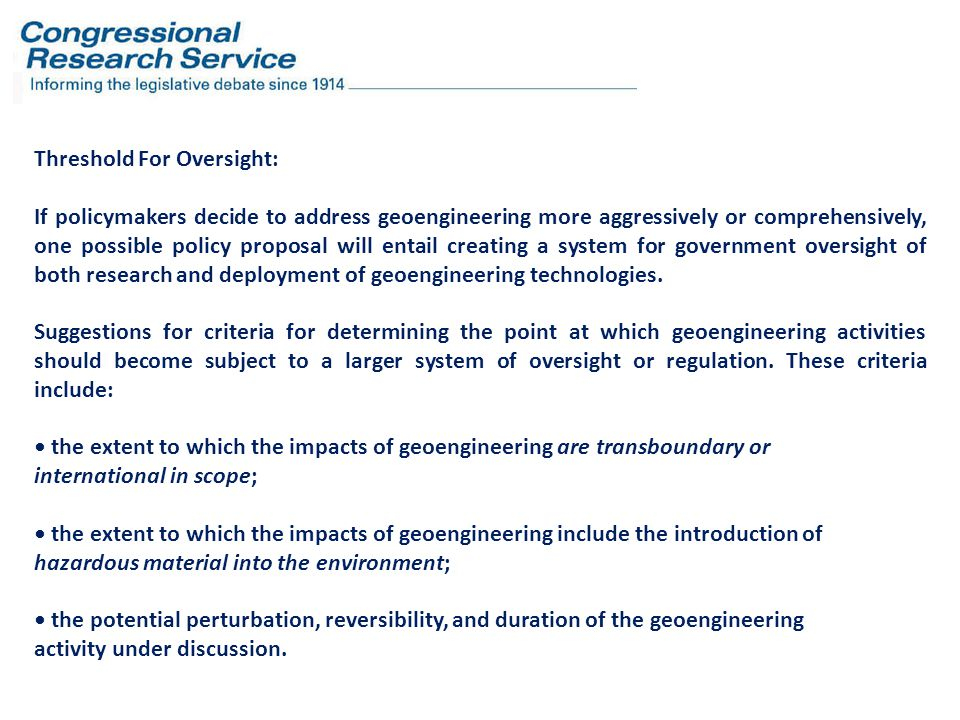 Threshold For Oversight: If policymakers decide to address geoengineering more aggressively or comprehensively, one possible policy proposal will entail creating a system for government oversight of both research and deployment of geoengineering technologies.