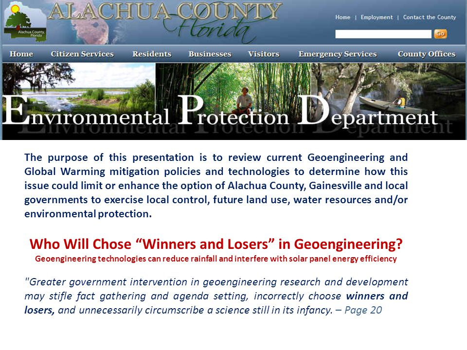 The purpose of this presentation is to review current Geoengineering and Global Warming mitigation policies and technologies to determine how this issue could limit or enhance the option of Alachua County, Gainesville and local governments to exercise local control, future land use, water resources and/or environmental protection.
