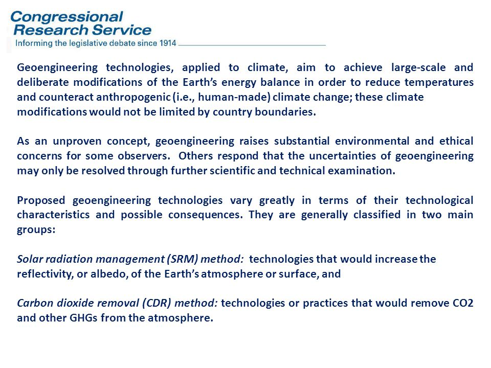 Geoengineering technologies, applied to climate, aim to achieve large-scale and deliberate modifications of the Earth's energy balance in order to reduce temperatures and counteract anthropogenic (i.e., human-made) climate change; these climate modifications would not be limited by country boundaries.