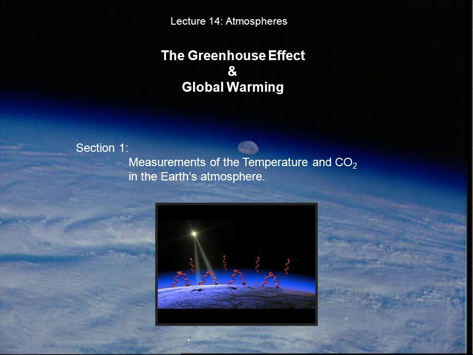 The Greenhouse Effect & Global Warming Lecture 14: Atmospheres Section 1: Measurements of the Temperature and CO 2 in the Earth's atmosphere.