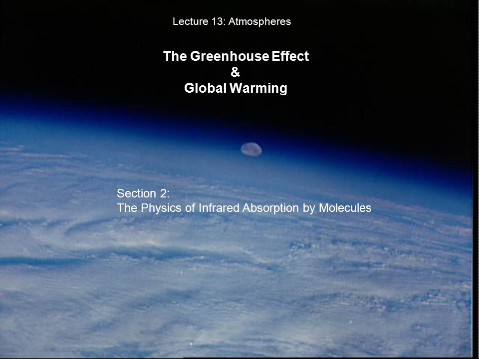 The Greenhouse Effect & Global Warming Lecture 13: Atmospheres Section 2: The Physics of Infrared Absorption by Molecules