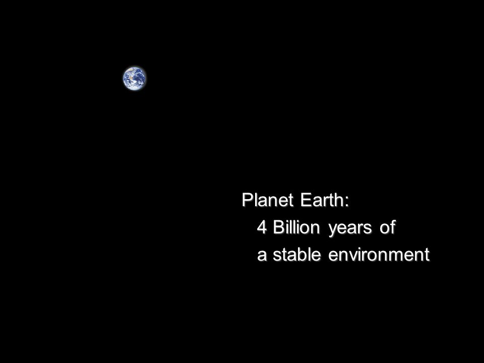 Planet Earth: Planet Earth: 4 Billion years of 4 Billion years of a stable environment a stable environment