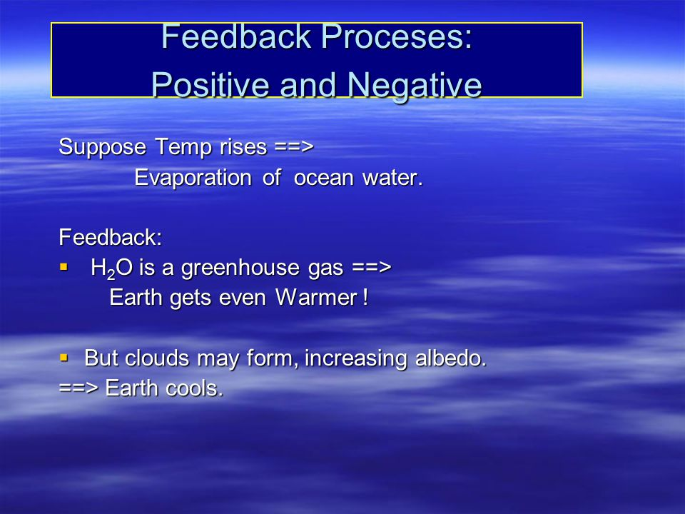 Feedback Proceses: Positive and Negative Suppose Temp rises ==> Evaporation of ocean water. Evaporation of ocean water.Feedback:  H 2 O is a greenhou