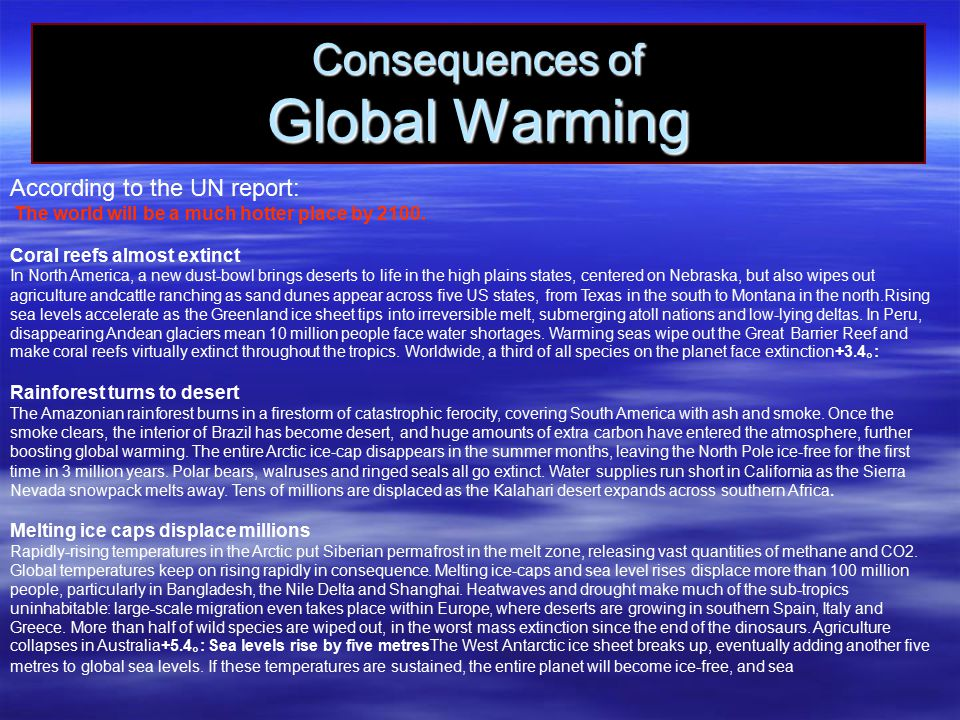 Consequences of Global Warming According to the UN report: The world will be a much hotter place by 2100. Coral reefs almost extinct In North America,