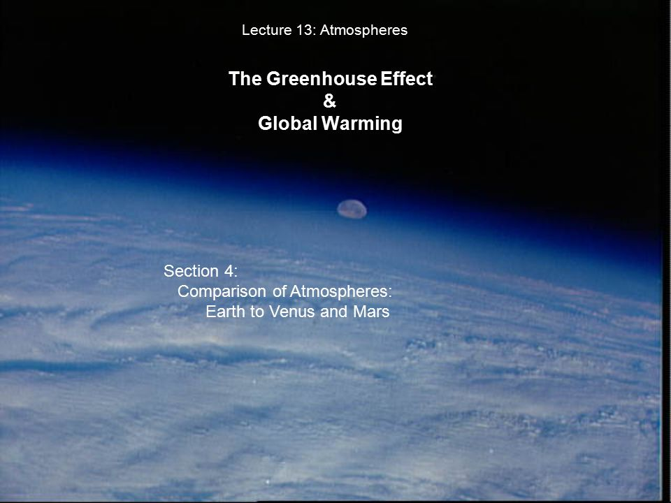 The Greenhouse Effect & Global Warming Lecture 13: Atmospheres Section 4: Comparison of Atmospheres: Earth to Venus and Mars