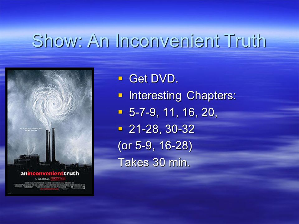 Show: An Inconvenient Truth  Get DVD.  Interesting Chapters:  5-7-9, 11, 16, 20,  21-28, 30-32 (or 5-9, 16-28) Takes 30 min.
