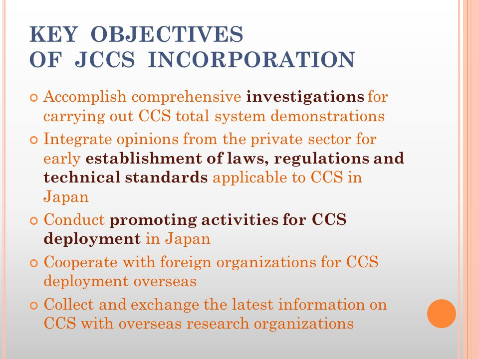 KEY OBJECTIVES OF JCCS INCORPORATION Accomplish comprehensive investigations for carrying out CCS total system demonstrations Integrate opinions from the private sector for early establishment of laws, regulations and technical standards applicable to CCS in Japan Conduct promoting activities for CCS deployment in Japan Cooperate with foreign organizations for CCS deployment overseas Collect and exchange the latest information on CCS with overseas research organizations