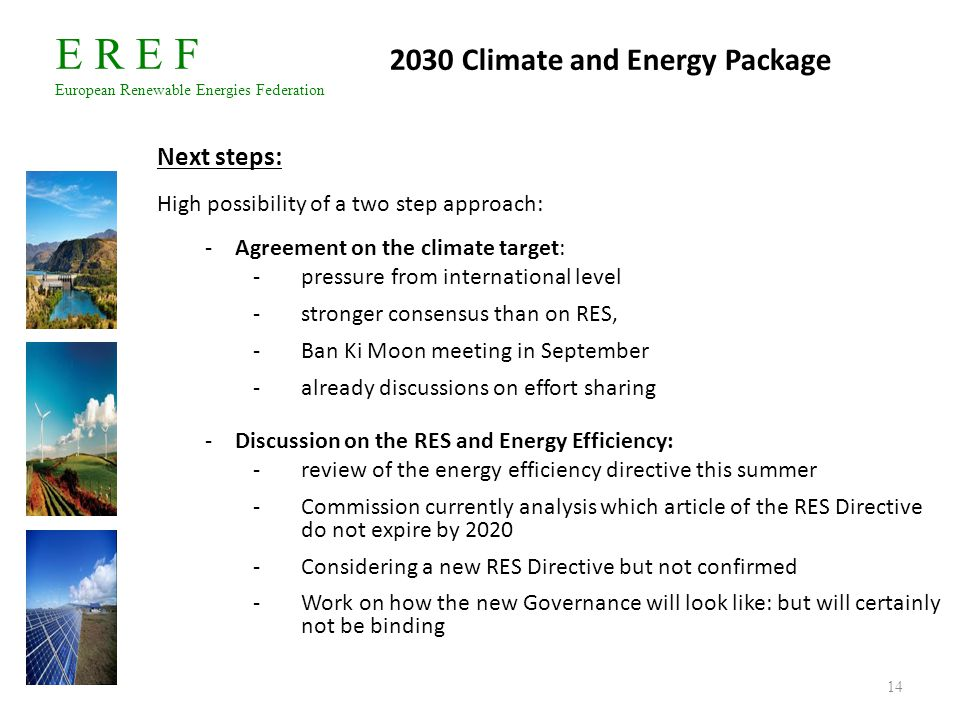 E R E F European Renewable Energies Federation 14 2030 Climate and Energy Package Next steps: High possibility of a two step approach: -Agreement on t