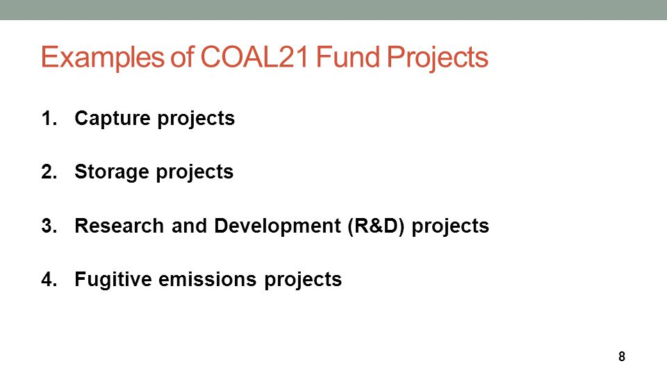 Examples of COAL21 Fund Projects 1.Capture projects 2.Storage projects 3.Research and Development (R&D) projects 4.Fugitive emissions projects 8