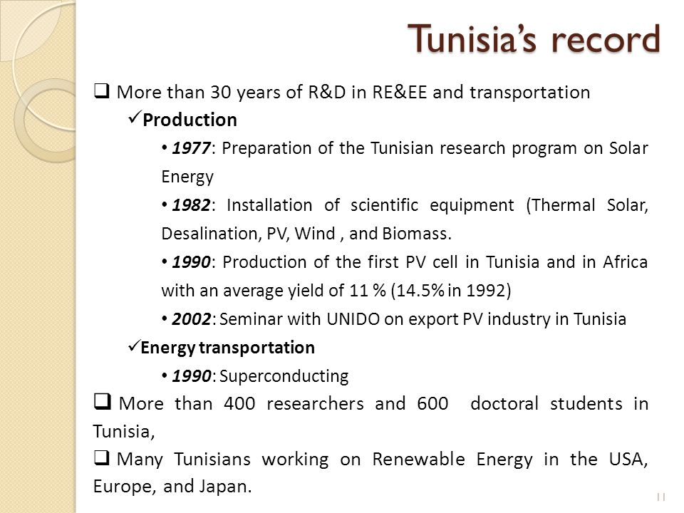  More than 30 years of R&D in RE&EE and transportation Production 1977: Preparation of the Tunisian research program on Solar Energy 1982: Installation of scientific equipment (Thermal Solar, Desalination, PV, Wind, and Biomass.