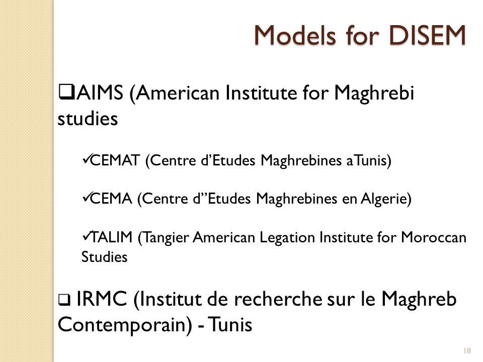 18 Models for DISEM  AIMS (American Institute for Maghrebi studies CEMAT (Centre d'Etudes Maghrebines aTunis) CEMA (Centre d Etudes Maghrebines en Algerie) TALIM (Tangier American Legation Institute for Moroccan Studies  IRMC (Institut de recherche sur le Maghreb Contemporain) - Tunis