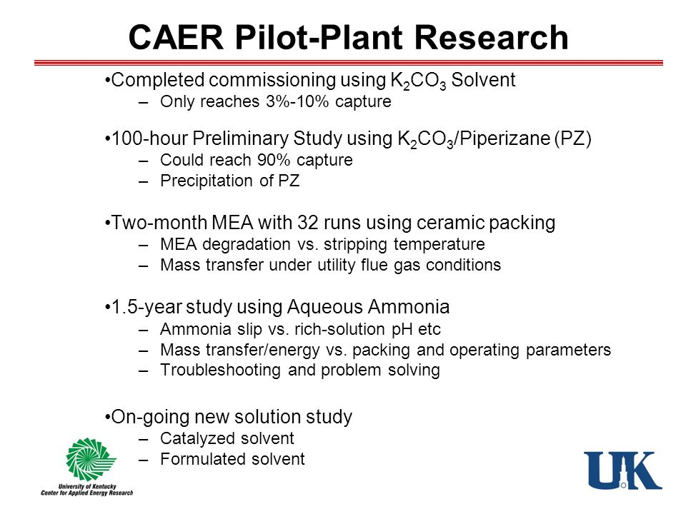 CAER Pilot-Plant Research Completed commissioning using K 2 CO 3 Solvent –Only reaches 3%-10% capture 100-hour Preliminary Study using K 2 CO 3 /Piperizane (PZ) –Could reach 90% capture –Precipitation of PZ Two-month MEA with 32 runs using ceramic packing –MEA degradation vs.