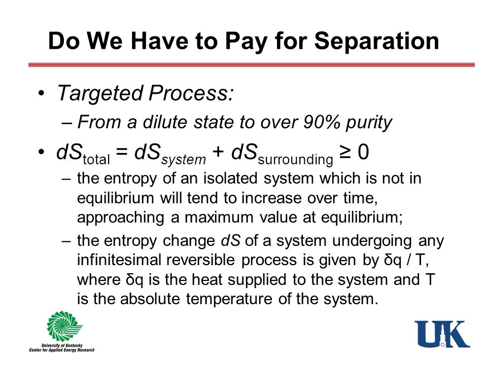 Do We Have to Pay for Separation Targeted Process: –From a dilute state to over 90% purity dS total = dS system + dS surrounding ≥ 0 –the entropy of an isolated system which is not in equilibrium will tend to increase over time, approaching a maximum value at equilibrium; –the entropy change dS of a system undergoing any infinitesimal reversible process is given by δq / T, where δq is the heat supplied to the system and T is the absolute temperature of the system.