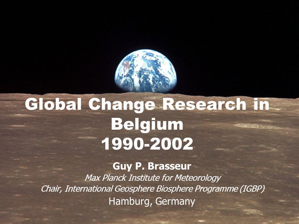 Global Change Research in Belgium 1990-2002 Guy P. Brasseur Max Planck Institute for Meteorology Chair, International Geosphere Biosphere Programme (I