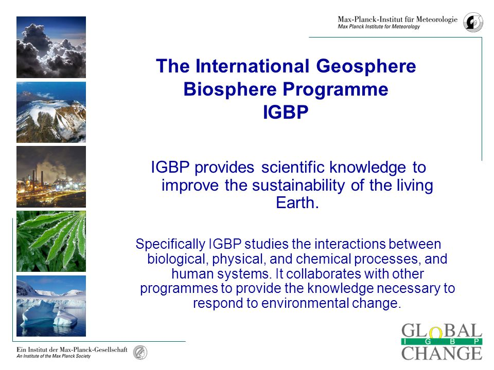 The International Geosphere Biosphere Programme IGBP IGBP provides scientific knowledge to improve the sustainability of the living Earth. Specificall
