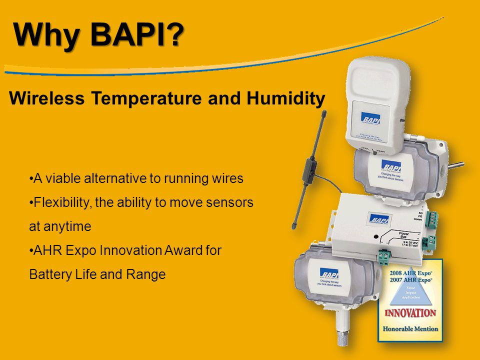 Why BAPI? Wireless Temperature and Humidity A viable alternative to running wires Flexibility, the ability to move sensors at anytime AHR Expo Innovat