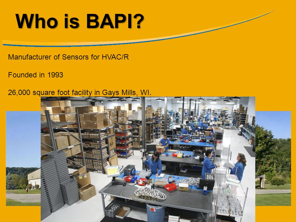 Who is BAPI? Manufacturer of Sensors for HVAC/R Founded in 1993 26,000 square foot facility in Gays Mills, WI.
