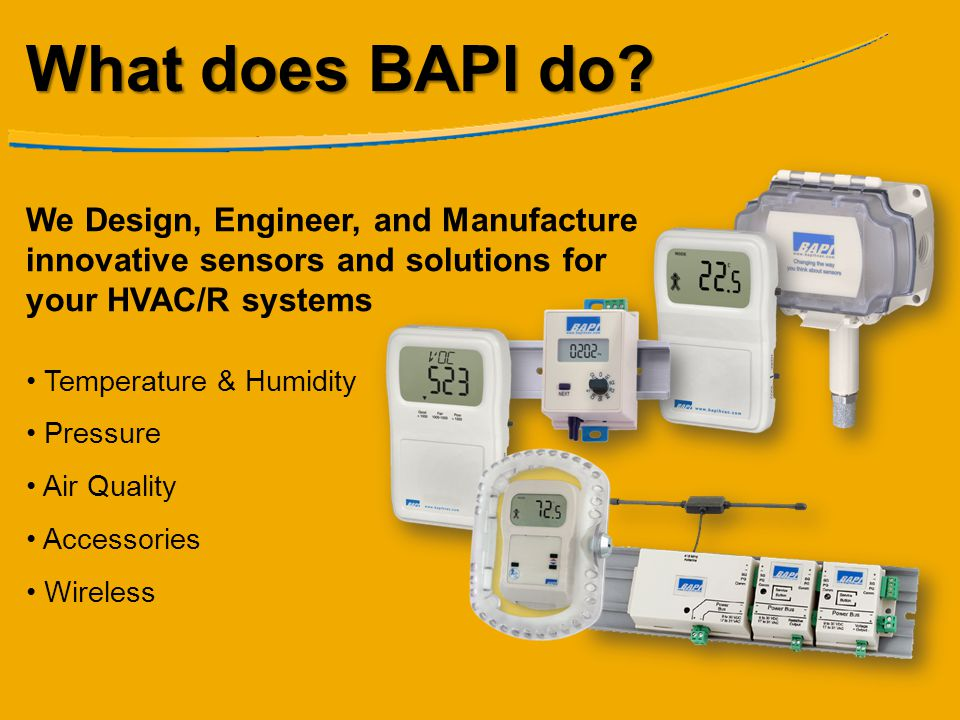 What does BAPI do? We Design, Engineer, and Manufacture innovative sensors and solutions for your HVAC/R systems Temperature & Humidity Pressure Air Q