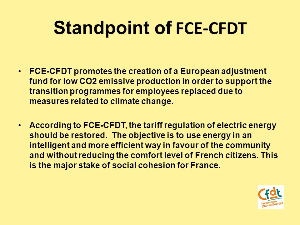 Standpoint of FCE-CFDT FCE-CFDT promotes the creation of a European adjustment fund for low CO2 emissive production in order to support the transition programmes for employees replaced due to measures related to climate change.