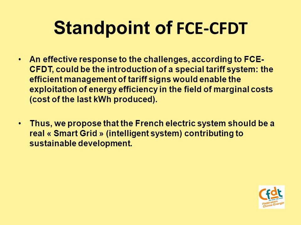 Standpoint of FCE-CFDT An effective response to the challenges, according to FCE- CFDT, could be the introduction of a special tariff system: the efficient management of tariff signs would enable the exploitation of energy efficiency in the field of marginal costs (cost of the last kWh produced).