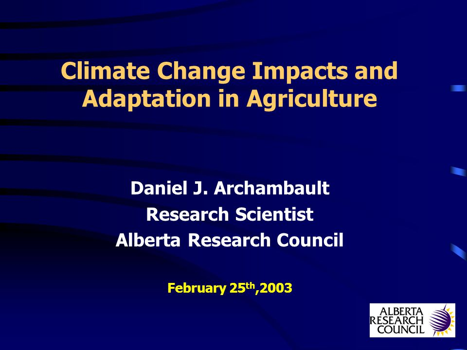 Climate Change Impacts and Adaptation in Agriculture Daniel J. Archambault Research Scientist Alberta Research Council February 25 th,2003