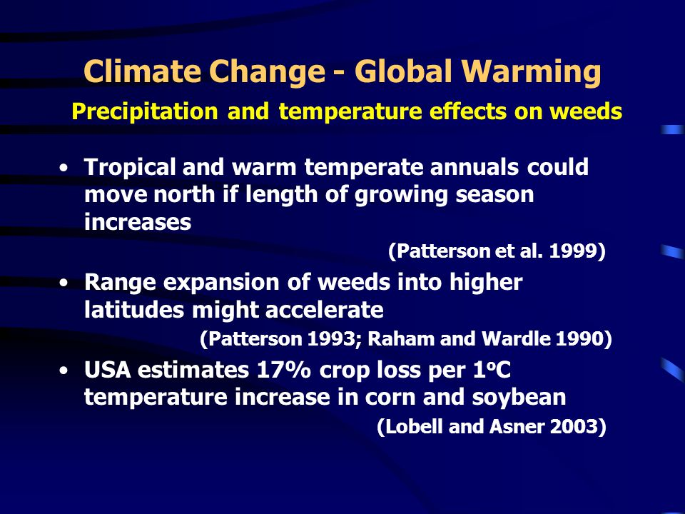 Climate Change - Global Warming Precipitation and temperature effects on weeds Tropical and warm temperate annuals could move north if length of growing season increases (Patterson et al.