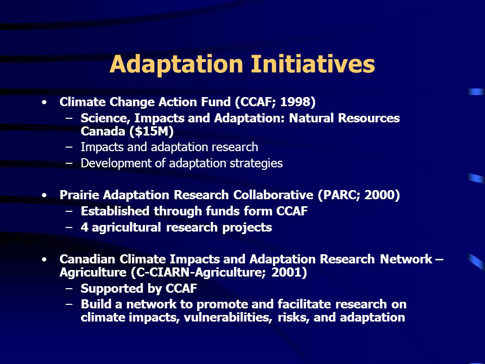Adaptation Initiatives Climate Change Action Fund (CCAF; 1998) –Science, Impacts and Adaptation: Natural Resources Canada ($15M) –Impacts and adaptation research –Development of adaptation strategies Prairie Adaptation Research Collaborative (PARC; 2000) –Established through funds form CCAF –4 agricultural research projects Canadian Climate Impacts and Adaptation Research Network – Agriculture (C-CIARN-Agriculture; 2001) –Supported by CCAF –Build a network to promote and facilitate research on climate impacts, vulnerabilities, risks, and adaptation
