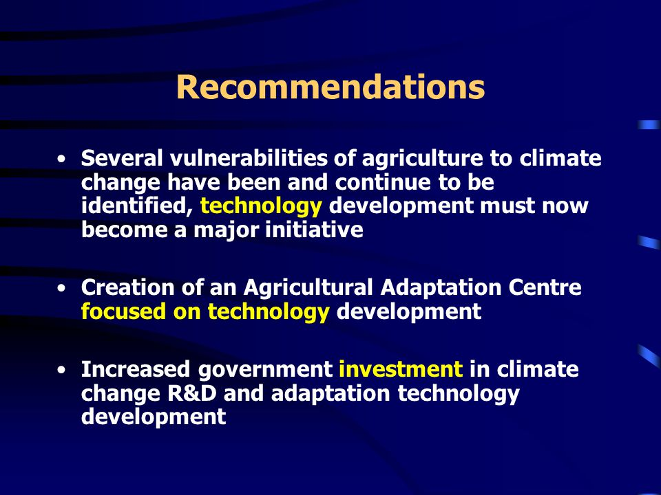 Recommendations Several vulnerabilities of agriculture to climate change have been and continue to be identified, technology development must now become a major initiative Creation of an Agricultural Adaptation Centre focused on technology development Increased government investment in climate change R&D and adaptation technology development
