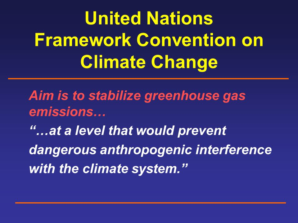 United Nations Framework Convention on Climate Change Aim is to stabilize greenhouse gas emissions… …at a level that would prevent dangerous anthropogenic interference with the climate system.