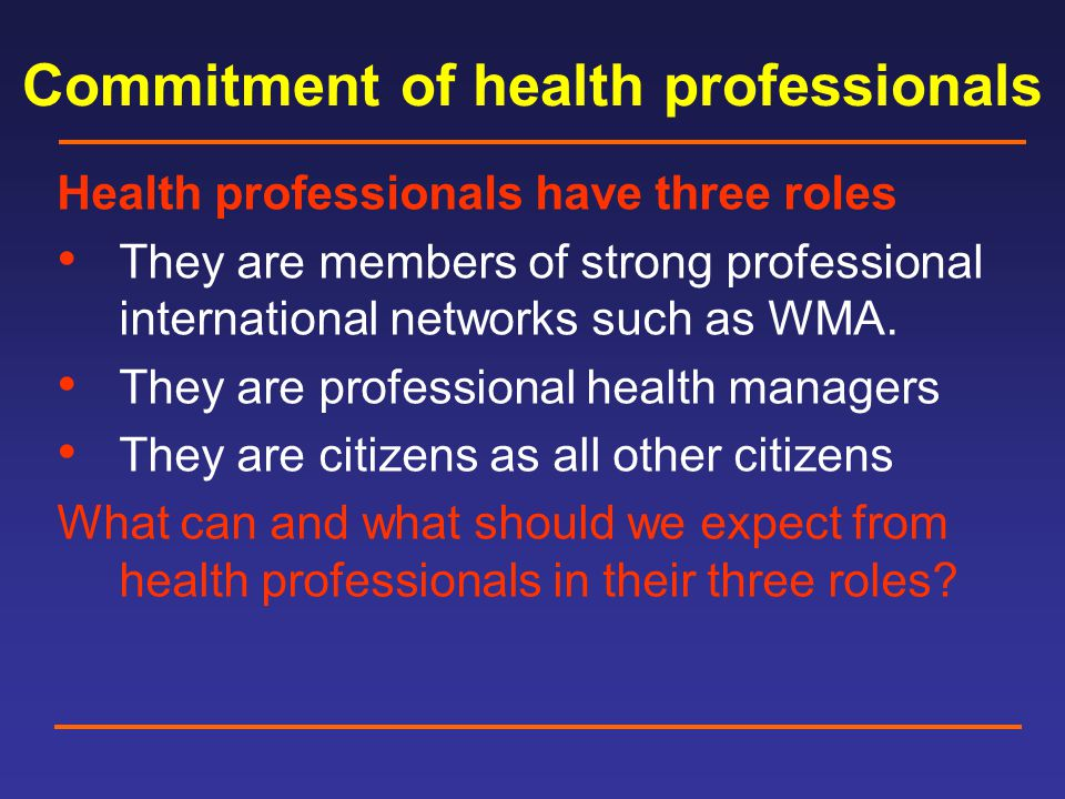 Commitment of health professionals Health professionals have three roles They are members of strong professional international networks such as WMA.