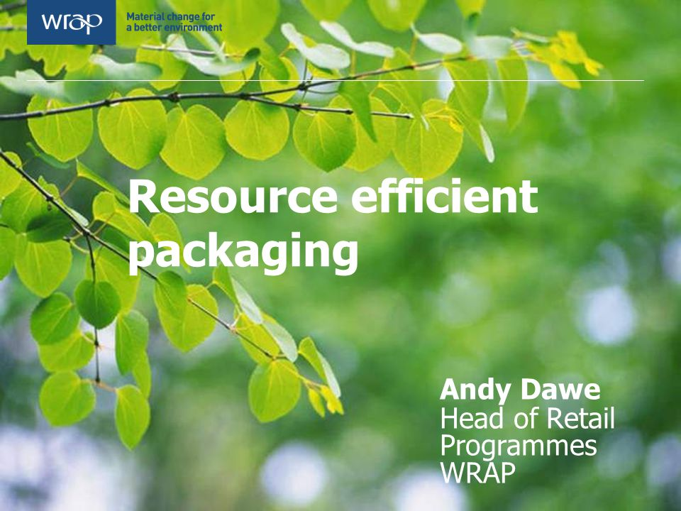 Resource efficient packaging Andy Dawe Head of Retail Programmes WRAP