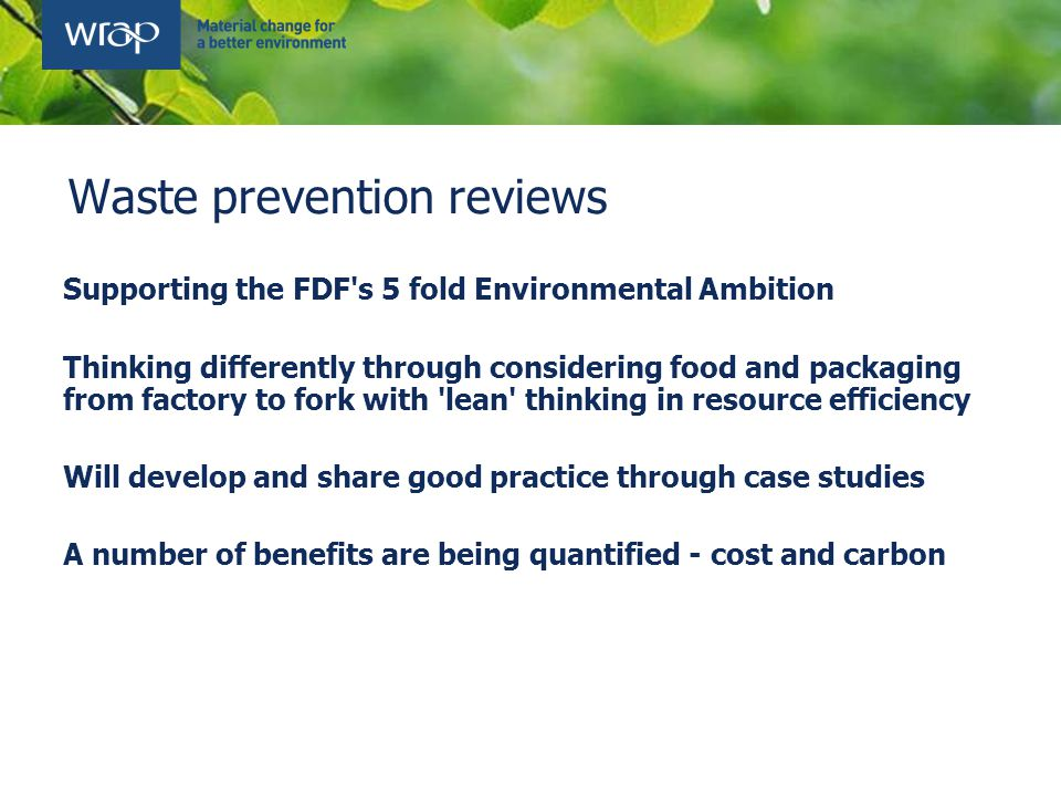 Waste prevention reviews Supporting the FDF s 5 fold Environmental Ambition Thinking differently through considering food and packaging from factory to fork with lean thinking in resource efficiency Will develop and share good practice through case studies A number of benefits are being quantified - cost and carbon