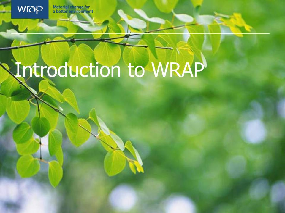 WRAP – Waste & Resources Action Programme Private company, funded by Defra and the devolved administrations WRAP helps individuals, businesses and local authorities to reduce waste and recycle more, making better use of resources and helping to tackle climate change.