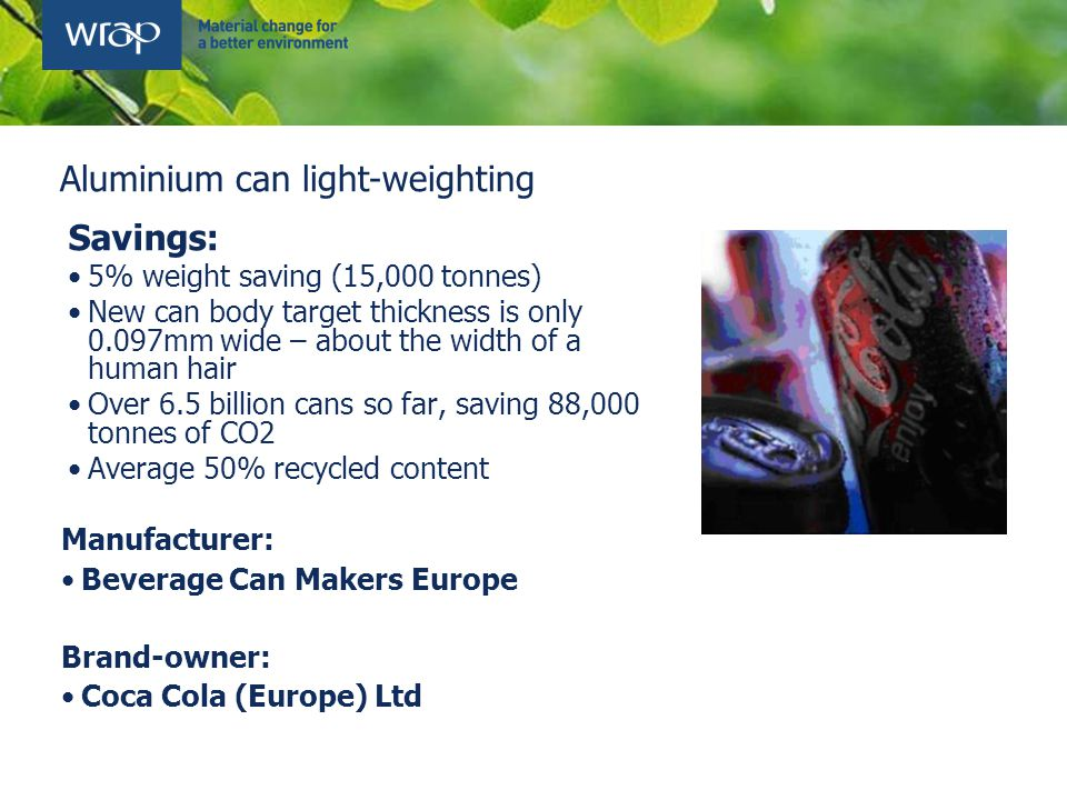 Savings: 5% weight saving (15,000 tonnes) New can body target thickness is only 0.097mm wide – about the width of a human hair Over 6.5 billion cans so far, saving 88,000 tonnes of CO2 Average 50% recycled content Manufacturer: Beverage Can Makers Europe Brand-owner: Coca Cola (Europe) Ltd Aluminium can light-weighting